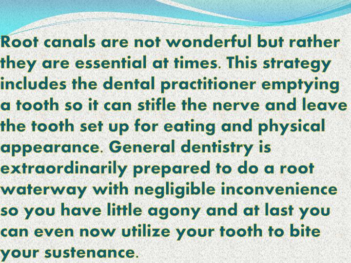 Root canals are not wonderful but rather they are essential at times. This strategy includes the dental practitioner emptying a tooth so it can stifle the nerve and leave the tooth set up for eating and physical appearance. General dentistry is extraordinarily prepared to do a root waterway with negligible inconvenience so you have little agony and at last you can even now utilize your tooth to bite your sustenance.