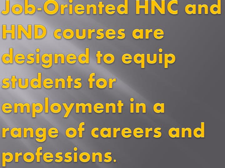 Job-Oriented HNC and HND courses are designed to equip students for employment in a range of careers...