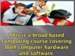 this is a broad based computing course covering both computer hardware and software
