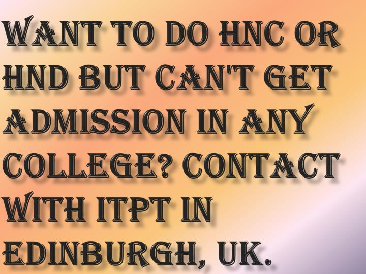 Want to do HNC or HND but can't get admission in any College? Contact with ITPT in Edinburgh, UK.