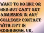 want to do hnc or hnd but can t get admission in any college contact with itpt in edinburgh uk