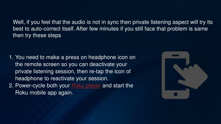 Well, if you feel that the audio is not in sync then private listening aspect will try its best to auto-correct itself. After few minutes if you still face that problem is same then try these steps