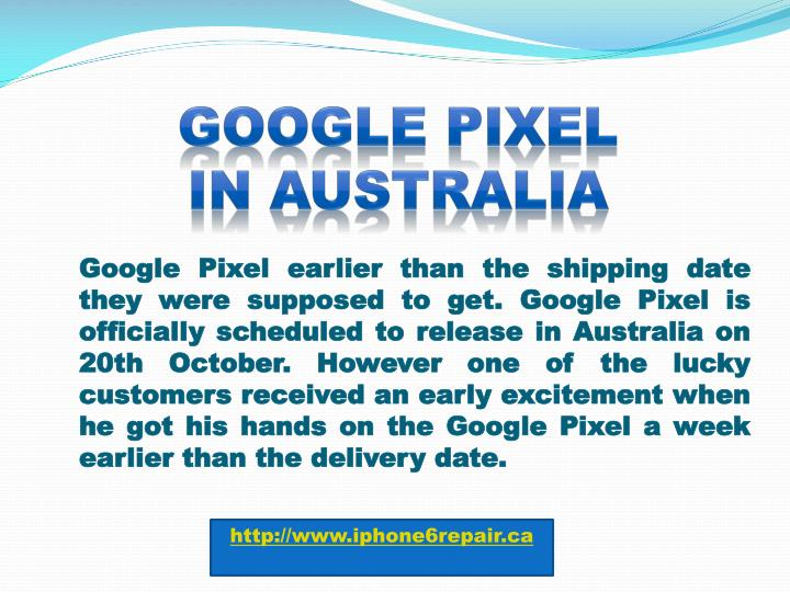 Google Pixel earlier than the shipping date they were supposed to get. Google Pixel is officially scheduled to release in Australia on 20th October. However one of the lucky customers received an early excitement when he got his hands on the Google Pixel a week earlier than the delivery date.