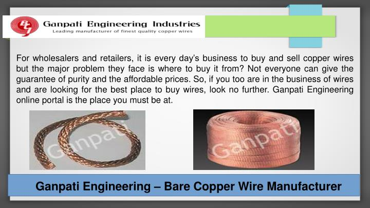 For wholesalers and retailers, it is every day's business to buy and sell copper wires but the major problem they face is where to buy it from? Not everyone can give the guarantee of purity and the affordable prices. So, if you too are in the business of wires and are looking for the best place to buy wires, look no further. Ganpati Engineering online portal is the place you must be at.
