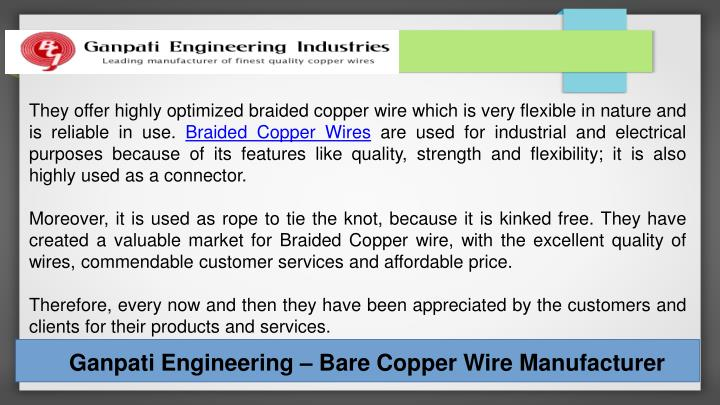They offer highly optimized braided copper wire which is very flexible in nature and is reliable in use.