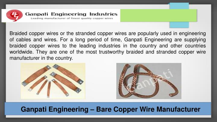 Braided copper wires or the stranded copper wires are popularly used in engineering of cables and wires. For a long period of time, Ganpati Engineering are supplying braided copper wires to the leading industries in the country and other countries worldwide. They are one of the most trustworthy braided and stranded copper wire manufacturer in the country.
