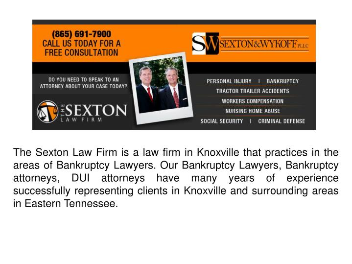 The Sexton Law Firm is a law firm in Knoxville that practices in the areas of Bankruptcy Lawyers. Our Bankruptcy Lawyers, Bankruptcy attorneys, DUI attorneys have many years of experience successfully representing clients in Knoxville and surrounding areas in Eastern Tennessee.