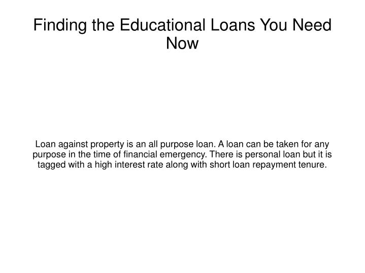 Loan against property is an all purpose loan. A loan can be taken for any purpose in the time of financial emergency. There is personal loan but it is tagged with a high interest rate along with short loan repayment tenure.