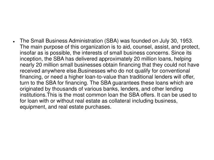 The Small Business Administration (SBA) was founded on July 30, 1953. The main purpose of this organization is to aid, counsel, assist, and protect, insofar as is possible, the interests of small business concerns. Since its inception, the SBA has delivered approximately 20 million loans, helping nearly 20 million small businesses obtain financing that they could not have received anywhere else.Businesses who do not qualify for conventional financing, or need a higher loan-to-value than traditional lenders will offer, turn to the SBA for financing. The SBA guarantees these loans which are originated by thousands of various banks, lenders, and other lending institutions.This is the most common loan the SBA offers. It can be used to for loan with or without real estate as collateral including business, equipment, and real estate purchases.