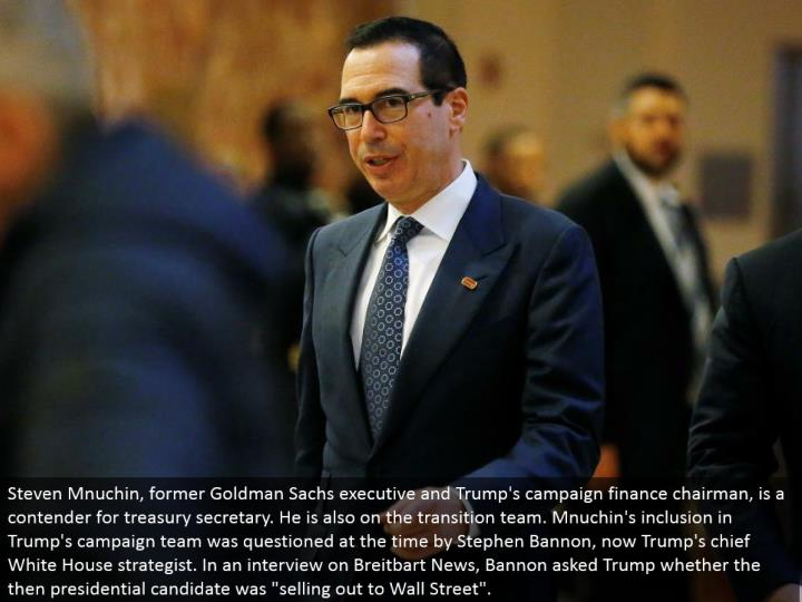 "Steven Mnuchin, previous Goldman Sachs official and Trump's battle fund executive, is a contender for treasury secretary. He is likewise on the move group. Mnuchin's consideration in Trump's battle group was addressed at the time by Stephen Bannon, now Trump's central White House strategist. In a meeting on Breitbart News, Bannon asked Trump whether the then presidential hopeful was ""offering out to Wall Street""."