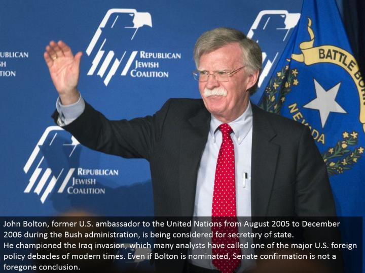 John Bolton, previous U.S. represetative to the United Nations from August 2005 to December 2006 amid the Bush organization, is being considered for secretary of state. He championed the Iraq attack, which numerous experts have called one of the major U.S. remote approach disasters of present day times. Regardless of the possibility that Bolton is selected, Senate affirmation is not an inevitable conclusion.