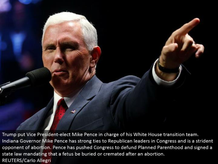 Trump put Vice President-elect Mike Pence responsible for his White House move group. Indiana Governor Mike Pence has solid binds to Republican pioneers in Congress and is a strident rival of premature birth. Pence has pushed Congress to defund Planned Parenthood and marked a state law commanding that an embryo be covered or incinerated after a premature birth. REUTERS/Carlo Allegri
