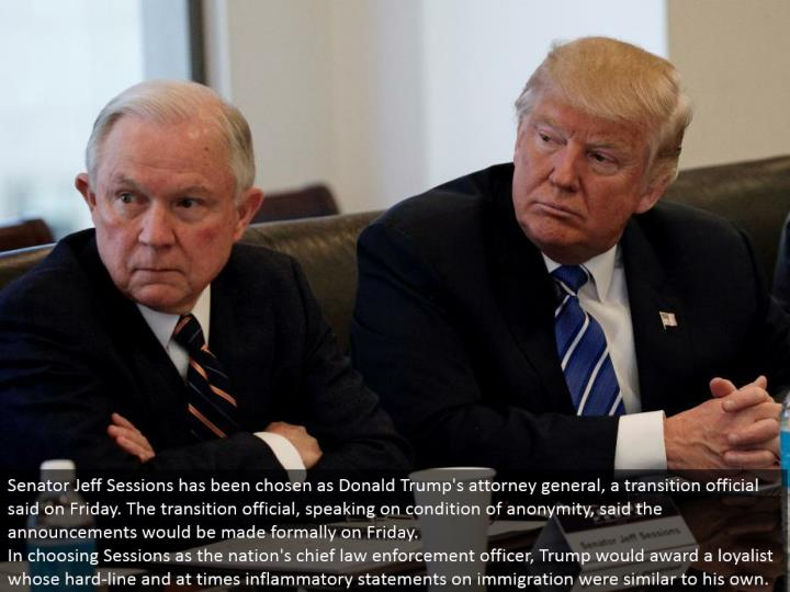 Senator Jeff Sessions has been picked as Donald Trump's lawyer general, a move official said on Friday. The move official, talking on state of secrecy, said the declarations would be made formally on Friday. In picking Sessions as the country's central law requirement officer, Trump would grant a supporter whose hard-line and on occasion incendiary proclamations on migration were like his own.