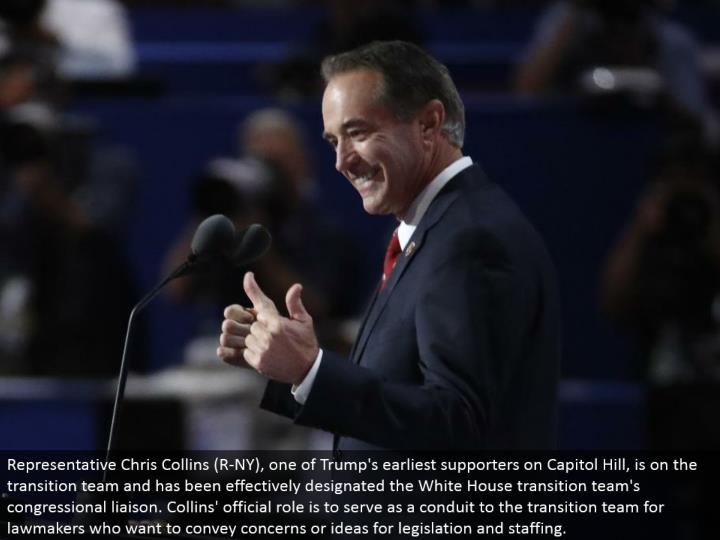 Representative Chris Collins (R-NY), one of Trump's most punctual supporters on Capitol Hill, is on the move group and has been viably assigned the White House move group's congressional contact. Collins' legitimate part is to serve as a conductor to the move group for administrators who need to pass on concerns or thoughts for enactment and staffing.