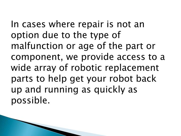 In cases where repair is not an option due to the type of malfunction or age of the part or component, we provide access to a wide array of robotic replacement parts to help get your robot back up and running as quickly as possible.