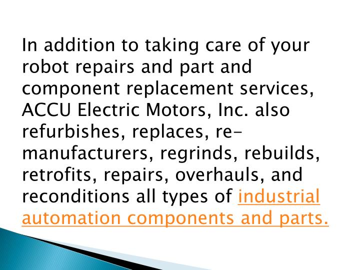 In addition to taking care of your robot repairs and part and component replacement services, ACCU Electric Motors, Inc. also refurbishes, replaces, re-manufacturers, regrinds, rebuilds, retrofits, repairs, overhauls, and reconditions all types of