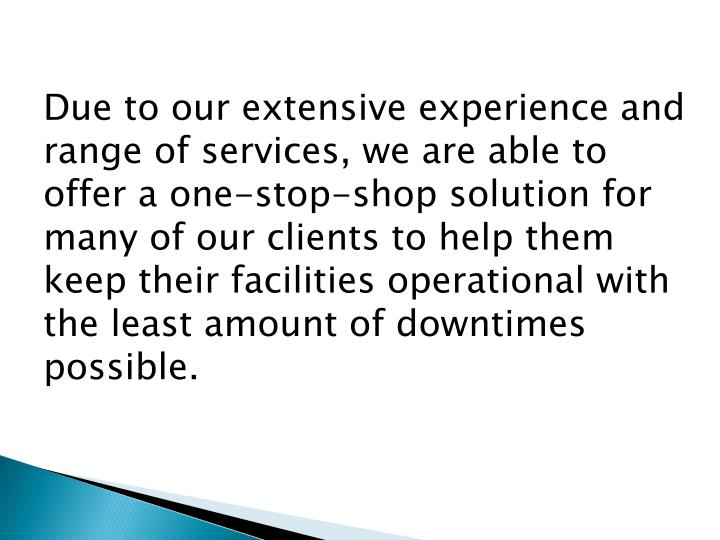 Due to our extensive experience and range of services, we are able to offer a one-stop-shop solution for many of our clients to help them keep their facilities operational with the least amount of downtimes possible.