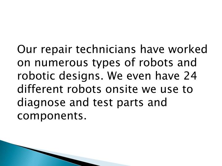 Our repair technicians have worked on numerous types of robots and robotic designs. We even have 24 different robots onsite we use to diagnose and test parts and components.