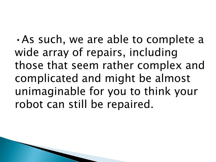 As such, we are able to complete a wide array of repairs, including those that seem rather complex and complicated and might be almost unimaginable for you to think your robot can still be repaired.