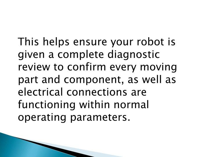 This helps ensure your robot is given a complete diagnostic review to confirm every moving part and component, as well as electrical connections are functioning within normal operating parameters.