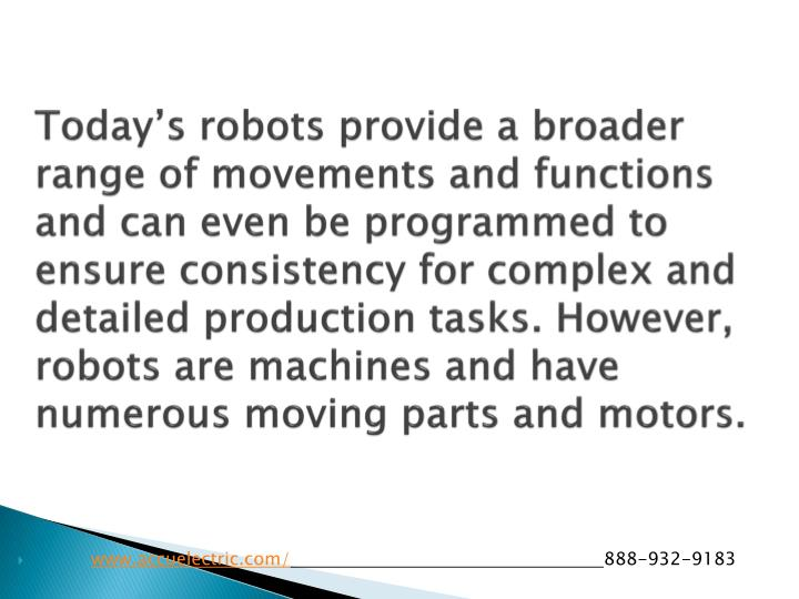 Today's robots provide a broader range of movements and functions and can even be programmed to ensure consistency for complex and detailed production tasks. However, robots are machines and have numerous moving parts and motors.