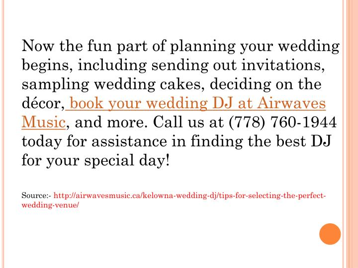 Now the fun part of planning your wedding begins, including sending out invitations, sampling wedding cakes, deciding on the décor,