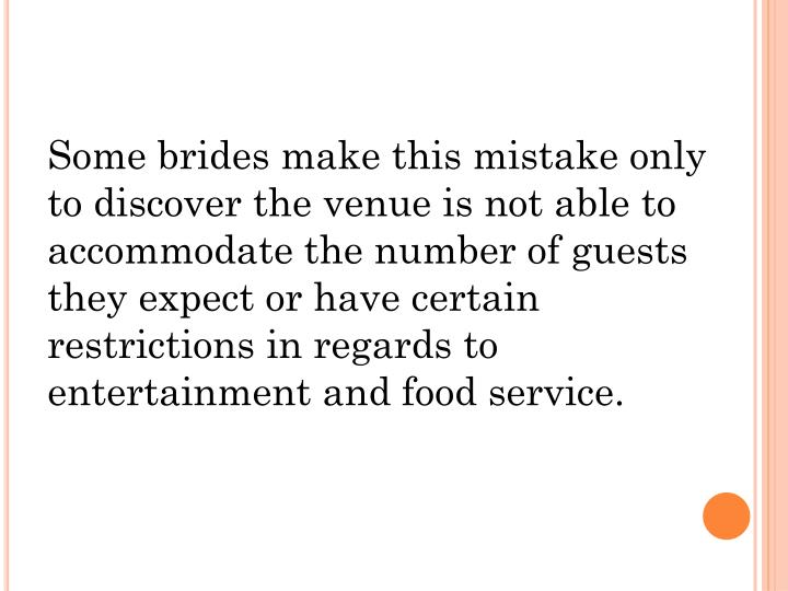 Some brides make this mistake only to discover the venue is not able to accommodate the number of guests they expect or have certain restrictions in regards to entertainment and food service.