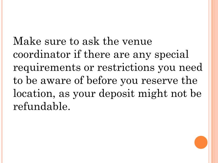 Make sure to ask the venue coordinator if there are any special requirements or restrictions you need to be aware of before you reserve the location, as your deposit might not be refundable.