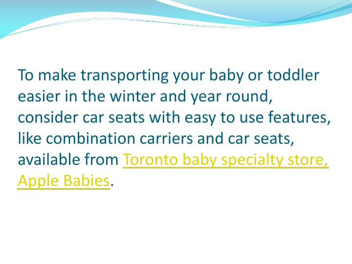 To make transporting your baby or toddler easier in the winter and year round, consider car seats with easy to use features, like combination carriers and car seats, available from