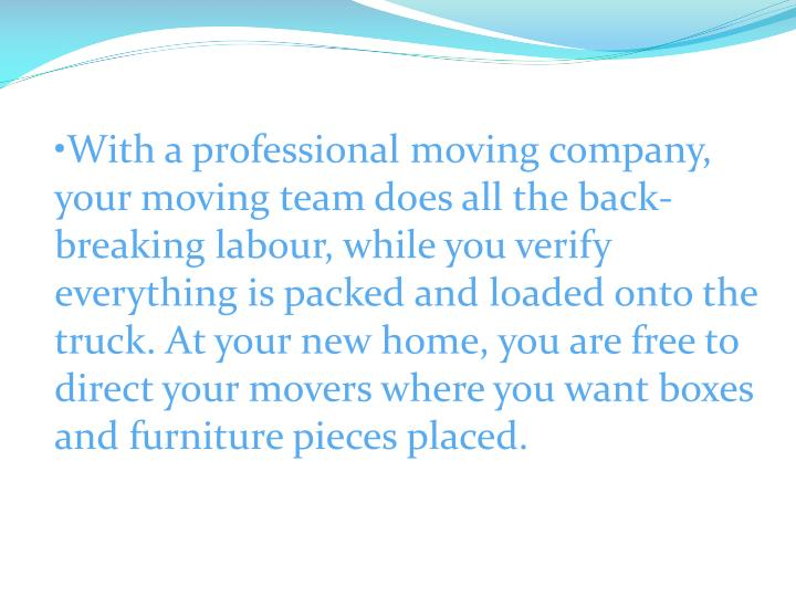 With a professional moving company, your moving team does all the back-breaking labour, while you verify everything is packed and loaded onto the truck. At your new home, you are free to direct your movers where you want boxes and furniture pieces placed.