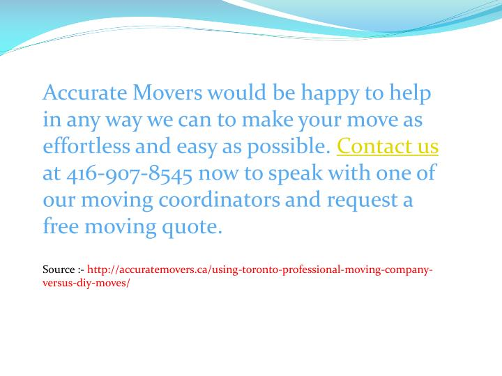 Accurate Movers would be happy to help in any way we can to make your move as effortless and easy as possible.