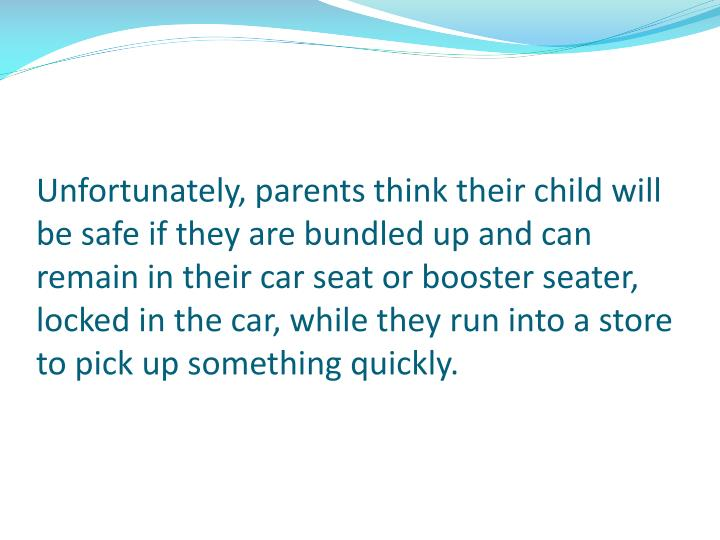 Unfortunately, parents think their child will be safe if they are bundled up and can remain in their car seat or booster