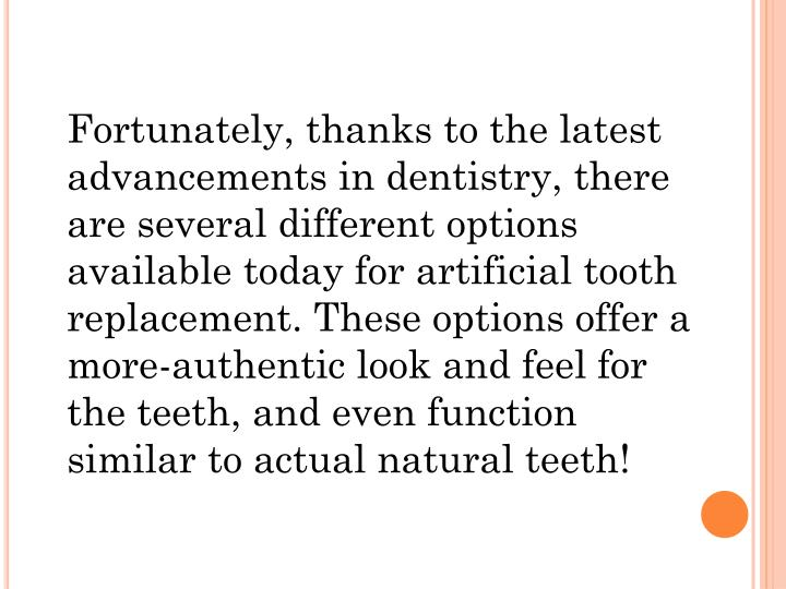 Fortunately, thanks to the latest advancements in dentistry, there are several different options available today for artificial tooth replacement. These options offer a more-authentic look and feel for the teeth, and even function similar to actual natural teeth!
