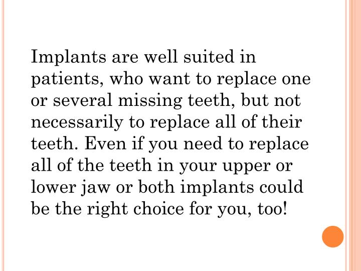 Implants are well suited in patients, who want to replace one or several missing teeth, but not necessarily to replace all of their teeth. Even if you need to replace all of the teeth in your upper or lower jaw or both implants could be the right choice for you, too!