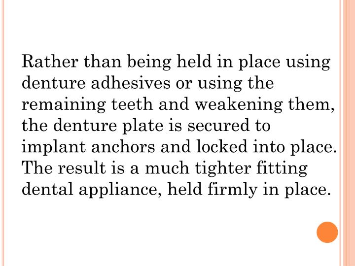Rather than being held in place using denture adhesives or using the remaining teeth and weakening them, the denture plate is secured to implant anchors and locked into place. The result is a much tighter fitting dental appliance, held firmly in place.