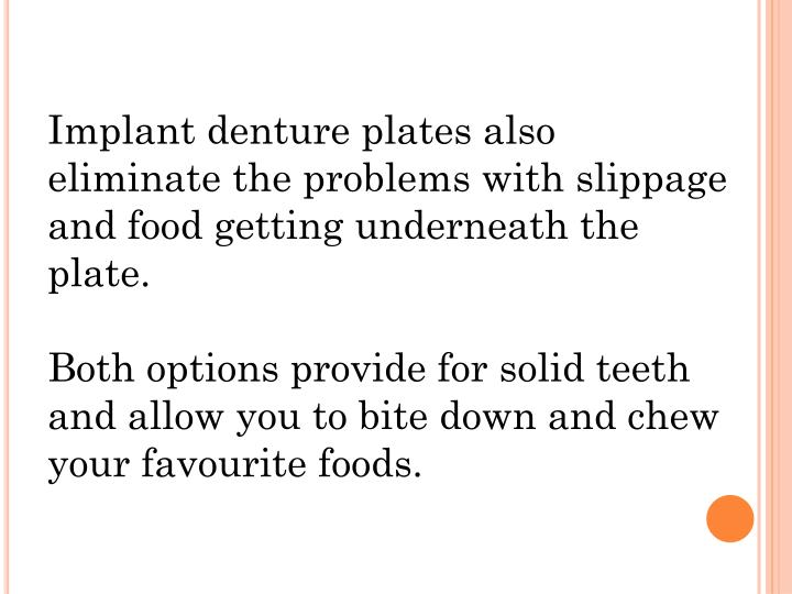 Implant denture plates also eliminate the problems with slippage and food getting underneath the plate.