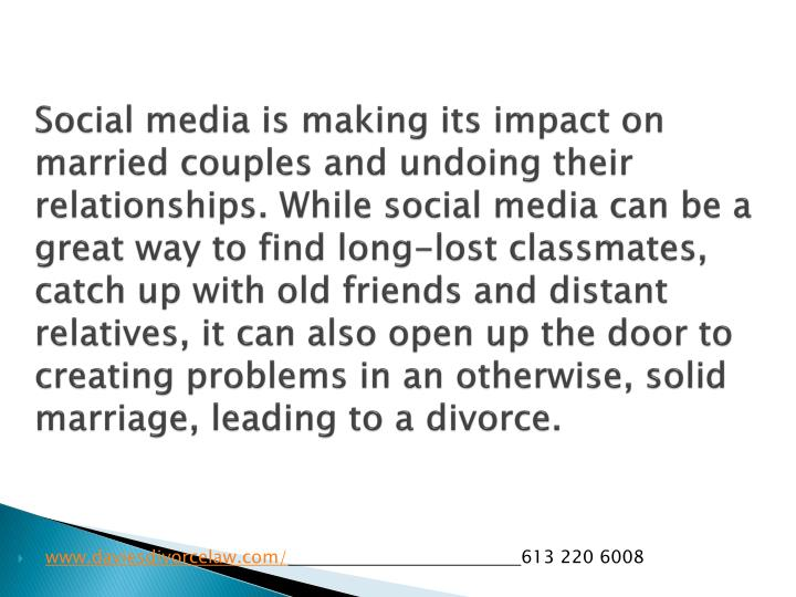Social media is making its impact on married couples and undoing their relationships. While social media can be a great way to find long-lost classmates, catch up with old friends and distant relatives, it can also open up the door to creating problems in an otherwise, solid marriage, leading to a divorce.