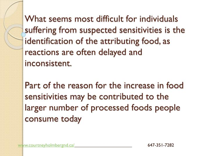 What seems most difficult for individuals suffering from suspected sensitivities is the identification of the attributing food, as reactions are often delayed and inconsistent.