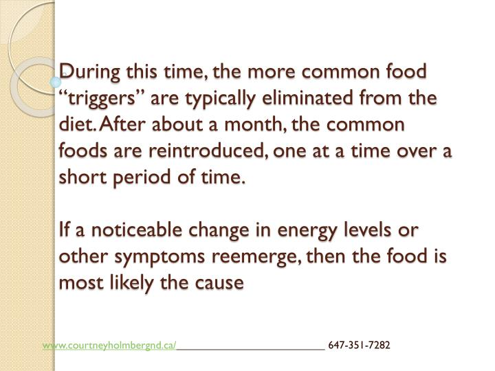 "During this time, the more common food ""triggers"" are typically eliminated from the diet. After about a month, the common foods are reintroduced, one at a time over a short period of time."
