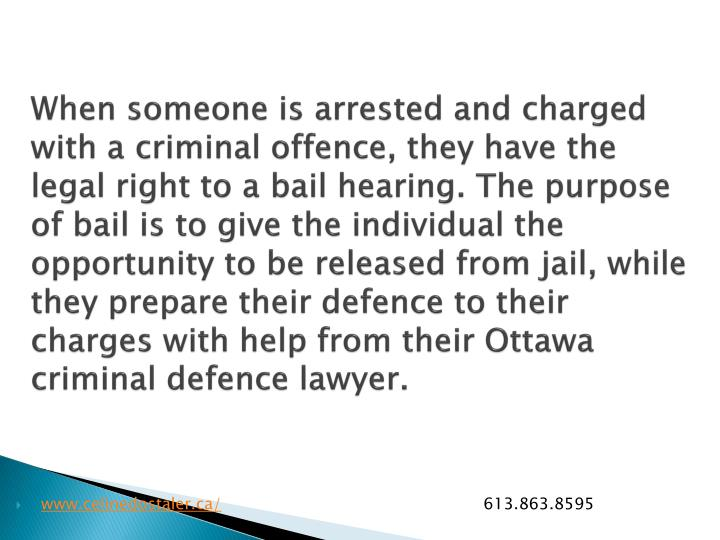 When someone is arrested and charged with a criminal offence, they have the legal right to a bail hearing. The purpose of bail is to give the individual the opportunity to be released from jail, while they prepare their