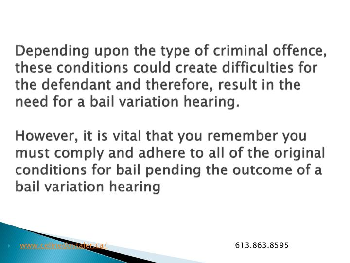 Depending upon the type of criminal offence, these conditions could create difficulties for the defendant and therefore, result in the need for a bail variation hearing.