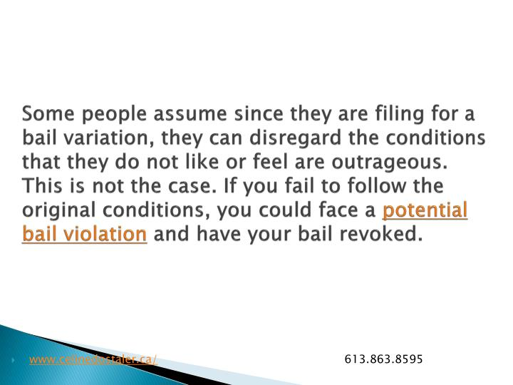 Some people assume since they are filing for a bail variation, they can disregard the conditions that they do not like or feel are outrageous. This is not the case. If you fail to follow the original conditions, you could face a