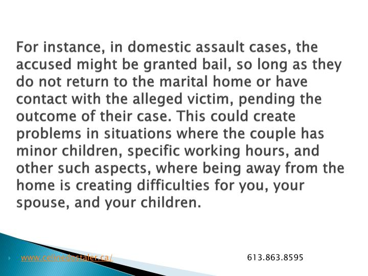 For instance, in domestic assault cases, the accused might be granted bail, so long as they do not return to the marital home or have contact with the alleged victim, pending the outcome of their case. This could create problems in situations where the couple has minor children, specific working hours, and other such aspects, where being away from the home is creating difficulties for you, your spouse, and your children.