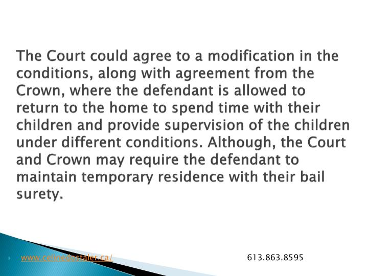 The Court could agree to a modification in the conditions, along with agreement from the Crown, where the defendant is allowed to return to the home to spend time with their children and provide supervision of the children under different conditions. Although, the Court and Crown may require the defendant to maintain temporary residence with their bail surety.
