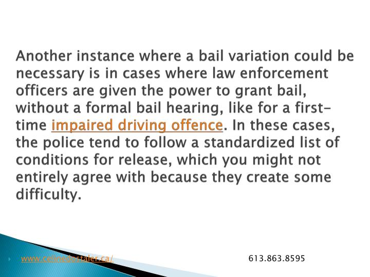 Another instance where a bail variation could be necessary is in cases where law enforcement officers are given the power to grant bail, without a formal bail hearing, like for a first-time