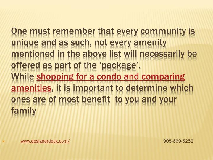 One must remember that every community is unique and as such, not every amenity mentioned in the above list will necessarily be offered as part of the 'package'.