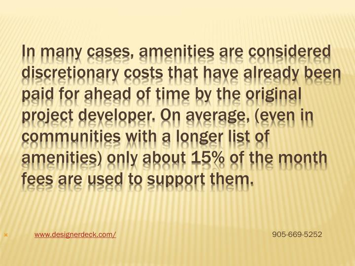 In many cases, amenities are considered discretionary costs that have already been paid for ahead of time by the original project developer. On average, (even in communities with a longer list of amenities) only about 15% of the month fees are used to support them.