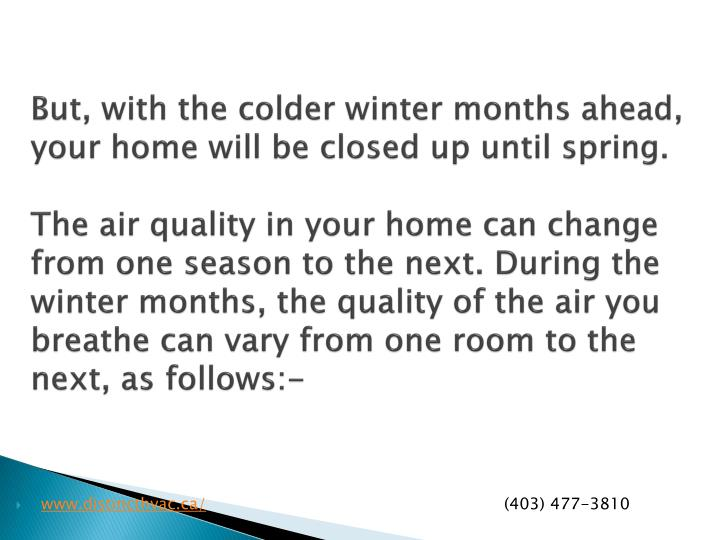 But, with the colder winter months ahead, your home will be closed up until spring.