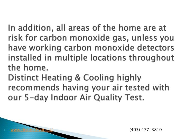 In addition, all areas of the home are at risk for carbon monoxide gas, unless you have working carbon monoxide detectors installed in multiple locations throughout the home.