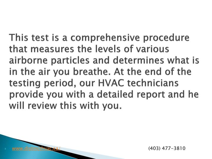 This test is a comprehensive procedure that measures the levels of various airborne particles and determines what is in the air you breathe. At the end of the testing period, our HVAC technicians provide you with a detailed report and he will review this with you.